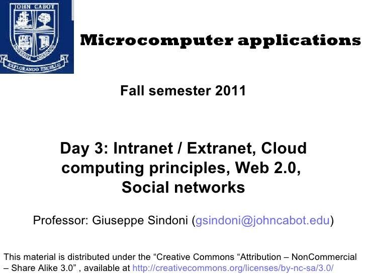 Fall semester 2011 Day 3: Intranet / Extranet, Cloud computing principles, Web 2.0,  Social networks Professor: Giuseppe S...