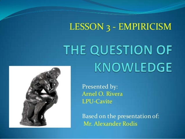 LESSON 3 - EMPIRICISM Presented by: Arnel O. Rivera LPU-Cavite Based on the presentation of: Mr. Alexander Rodis
