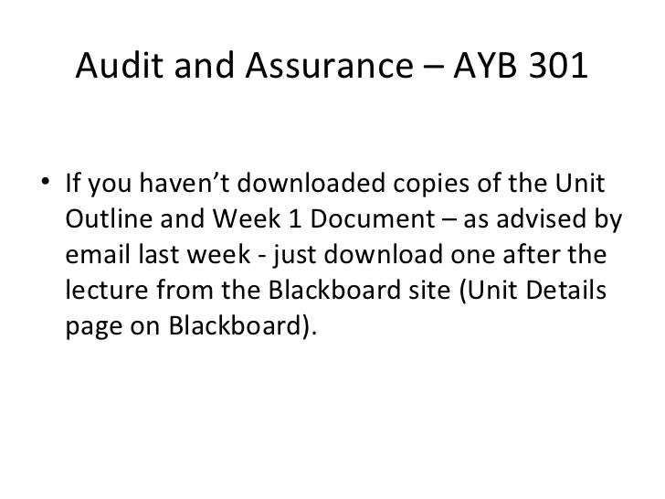 Audit and Assurance – AYB 301 <ul><li>If you haven't downloaded copies of the Unit Outline and Week 1 Document – as advise...