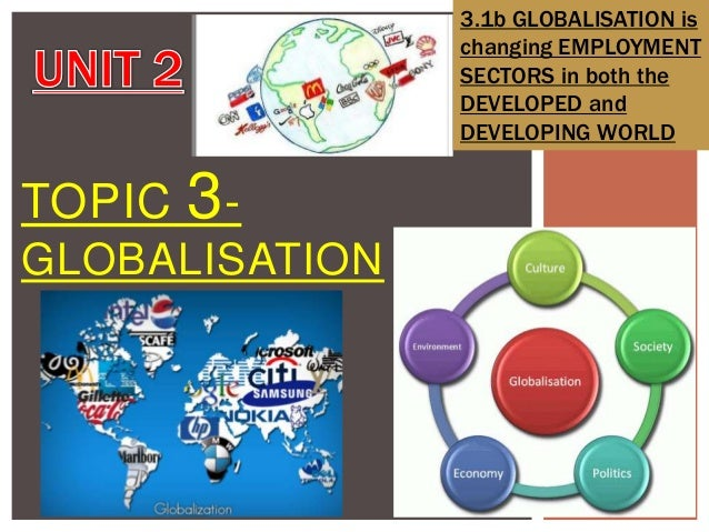 3.1b GLOBALISATION is changing EMPLOYMENT SECTORS in both the DEVELOPED and DEVELOPING WORLD  TOPIC  3-  GLOBALISATION