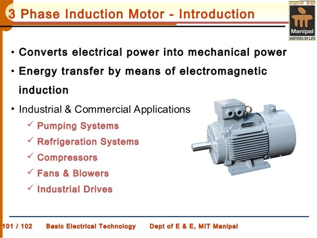 101 / 102 Basic Electrical Technology Dept of E & E, MIT Manipal 3 Phase Induction Motor - Introduction • Converts electri...