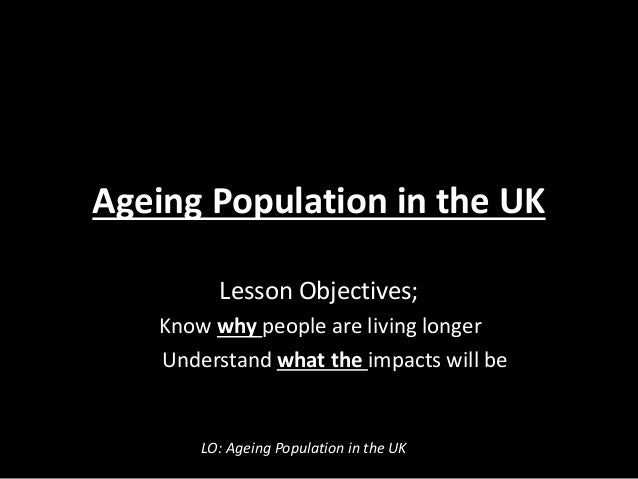Ageing Population in the UK Lesson Objectives; Know why people are living longer Understand what the impacts will be LO: A...