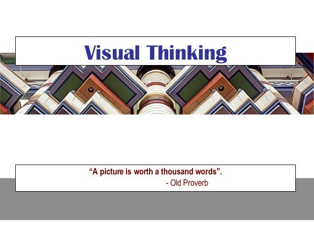 "Visual Thinking""A picture is worth a thousand words"".                        - Old Proverb"