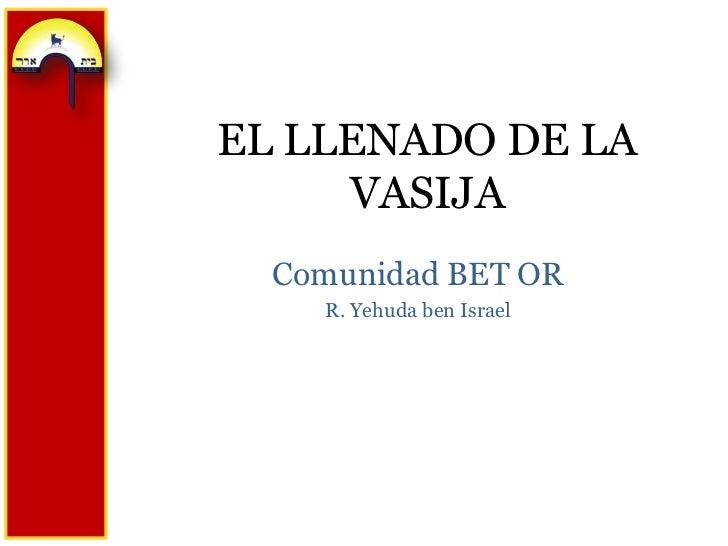 EL LLENADO DE LA VASIJA<br />Comunidad BET OR<br />R. Yehuda ben Israel<br />