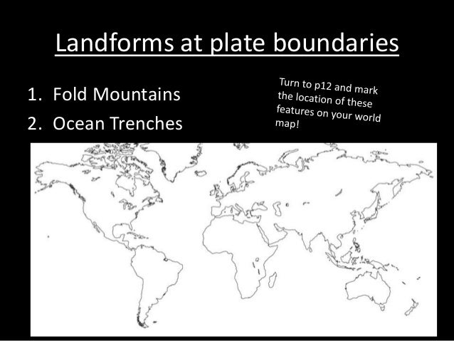 Landforms at plate boundaries 1. Fold Mountains 2. Ocean Trenches