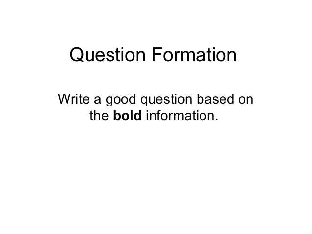 Question FormationWrite a good question based onthe bold information.
