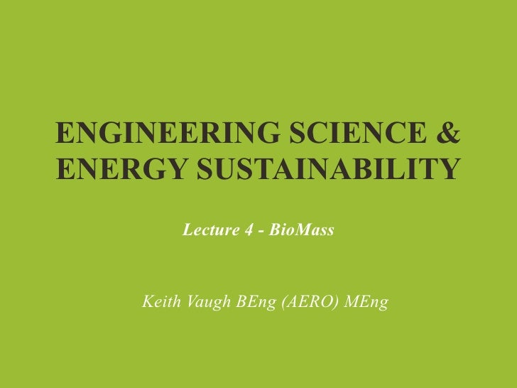 ENGINEERING SCIENCE &ENERGY SUSTAINABILITY        Lecture 4 - BioMass    Keith Vaugh BEng (AERO) MEng