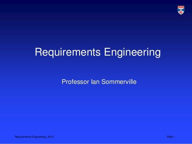 Requirements Engineering                                 Professor Ian SommervilleRequirements Engineering, 2013          ...
