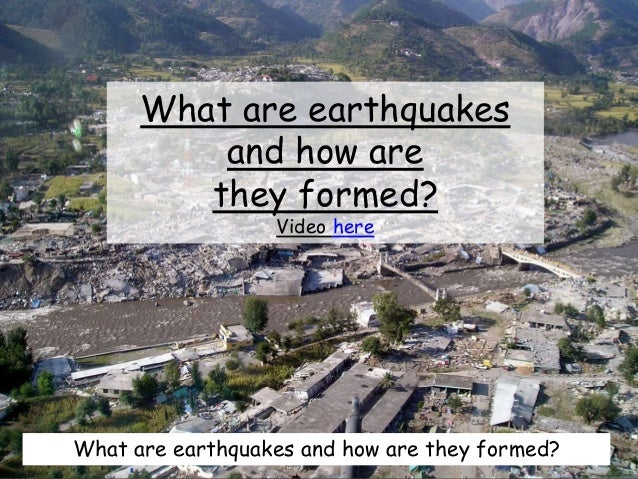 What are earthquakes and how are they formed? Video here What are earthquakes and how are they formed?