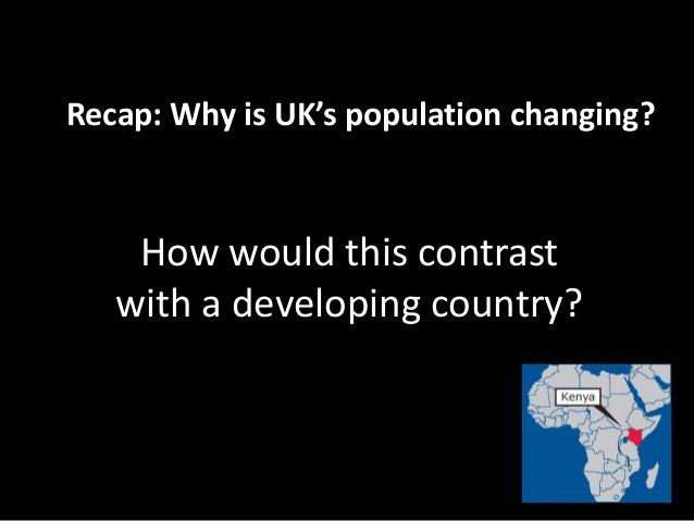 Recap: Why is UK's population changing? How would this contrast with a developing country?