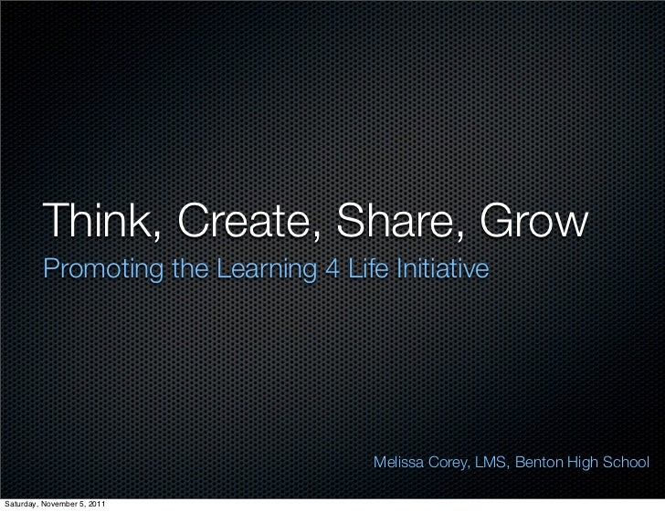 Think, Create, Share, Grow         Promoting the Learning 4 Life Initiative                                      Melissa C...