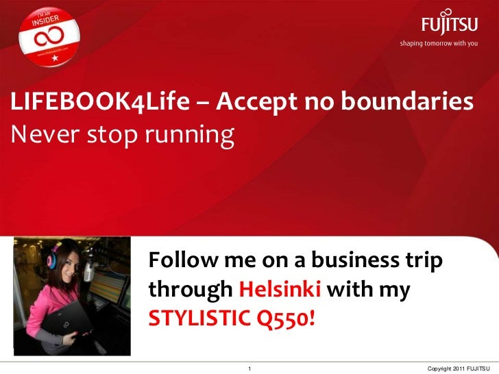 LIFEBOOK4Life – Accept no boundariesNever stop running<br />Follow me on a businesstripthroughHelsinki withmySTYLISTIC Q55...