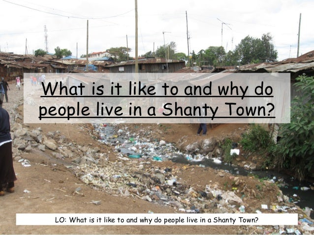 What is it like to and why do people live in a Shanty Town? LO: What is it like to and why do people live in a Shanty Town?