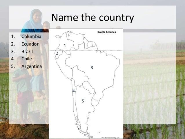 Name the country 1. Columbia 2. Ecuador 3. Brazil 4. Chile 5. Argentina 1 3 2 4 5