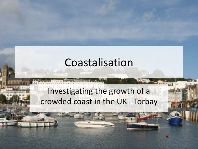 Coastalisation Investigating the growth of a crowded coast in the UK - Torbay