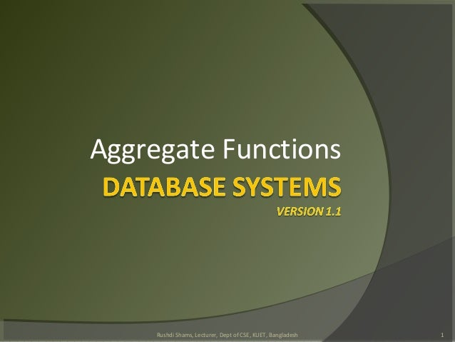 Aggregate Functions 1Rushdi Shams, Lecturer, Dept of CSE, KUET, Bangladesh