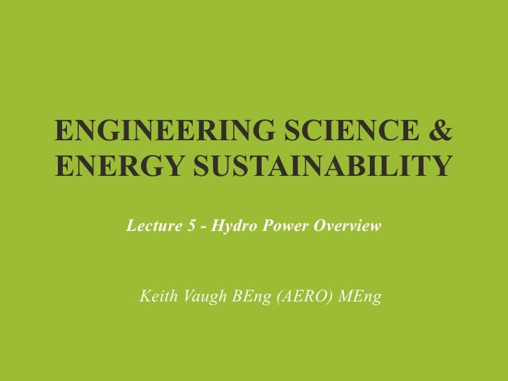 ENGINEERING SCIENCE &ENERGY SUSTAINABILITY   Lecture 5 - Hydro Power Overview    Keith Vaugh BEng (AERO) MEng