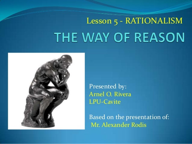 Lesson 5 - RATIONALISM Presented by: Arnel O. Rivera LPU-Cavite Based on the presentation of: Mr. Alexander Rodis