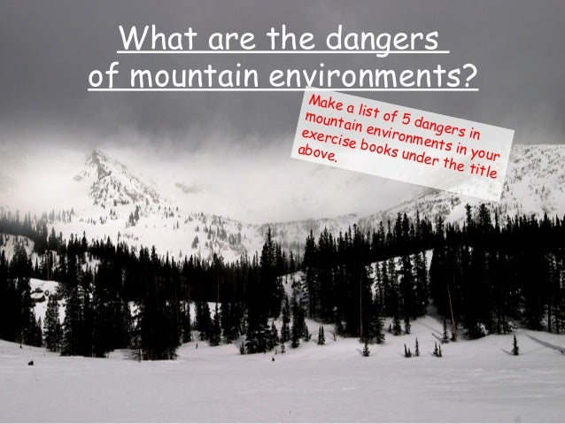 What are the dangers of mountain environments? Make a list of 5 dangers in mountain environments in your exercise books un...
