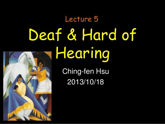 Lecture 5  Deaf & Hard of Hearing Ching-fen Hsu 2013/10/18