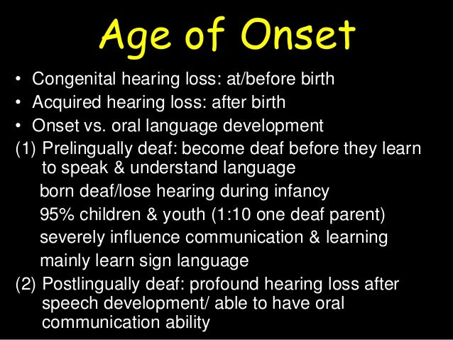 language development in children with profound and prelingual hearing loss A prelingual deaf individual is someone who was born with a hearing loss, or whose hearing loss occurred before they began to speak infants usually start saying their first words around one year therefore a prelingually deaf typically was either born deaf or lost their hearing before the age of one (the age when most hearing loss in children occurs.