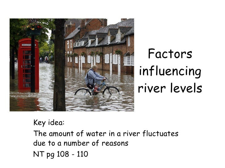 Factors influencing river levels Key idea:  The amount of water in a river fluctuates due to a number of reasons NT pg 108...
