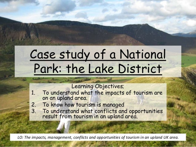 Case study of a National Park: the Lake District Learning Objectives; 1. To understand what the impacts of tourism are on ...