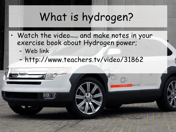What is hydrogen?  <ul><li>Watch the video (55mins)  and make notes in your exercise book about Hydrogen power; </li></ul>...