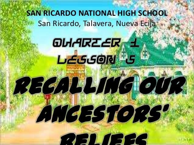 SAN RICARDO NATIONAL HIGH SCHOOL San Ricardo, Talavera, Nueva Ecija Quarter 1 Lesson 5 Recalling Our Ancestors'
