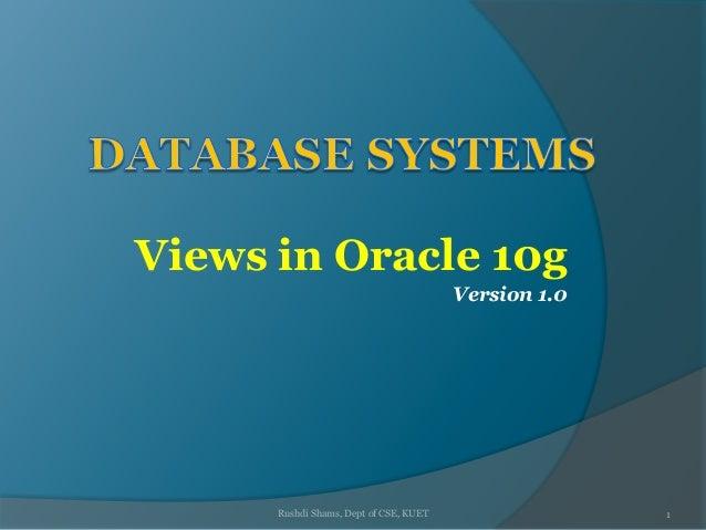 Views in Oracle 10g Version 1.0 Rushdi Shams, Dept of CSE, KUET 1