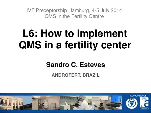 Sandro C. Esteves ANDROFERT, BRAZIL L6: How to implement QMS in a fertility center IVF Preceptorship Hamburg, 4-5 July 201...