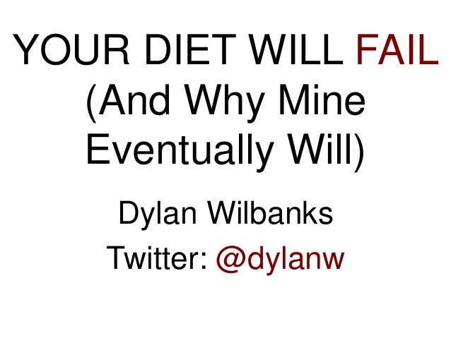 YOUR DIET WILL FAIL (And Why Mine Eventually Will) Dylan Wilbanks Twitter: @dylanw
