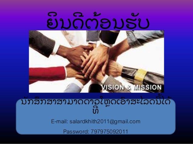 ຍິ ນດີ ຕ້ ອນຮັ ບ ນັ ກສຶ ກສາສາມາດດາວໂຫຼ ດເອົ າສະໄລດນີ ້ ໄດ້ ທີີ່ E-mail: salardkhith2011@gmail.com Password: 797975092011