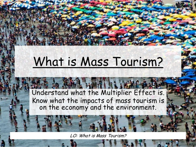 What is Mass Tourism? Understand what the Multiplier Effect is. Know what the impacts of mass tourism is on the economy an...