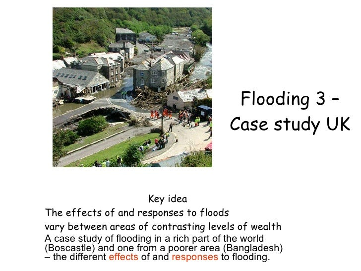 Flooding 3 – Case study UK Key idea The effects of and responses to floods vary between areas of contrasting levels of wea...