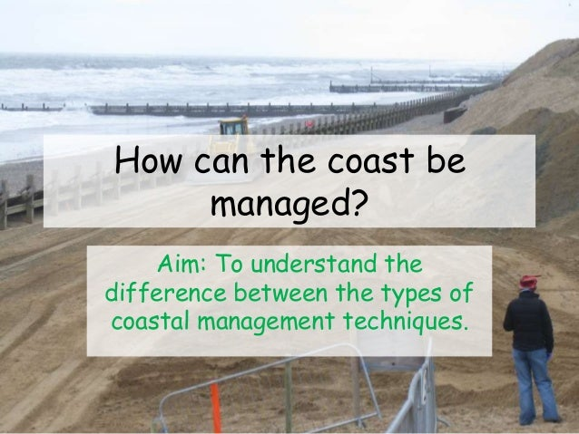How can the coast be managed? Aim: To understand the difference between the types of coastal management techniques.