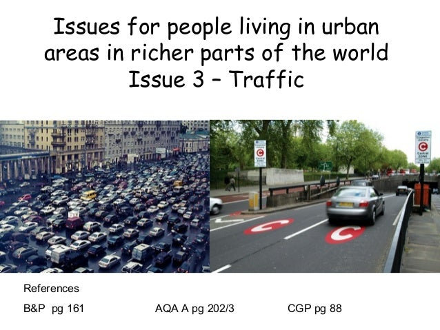 Issues for people living in urban areas in richer parts of the world Issue 3 – Traffic References B&P pg 161 AQA A pg 202/...