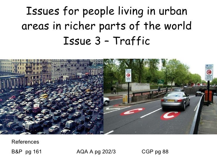 Issues for people living in urban areas in richer parts of the world Issue 3 – Traffic References B&P  pg 161 AQA A pg 202...