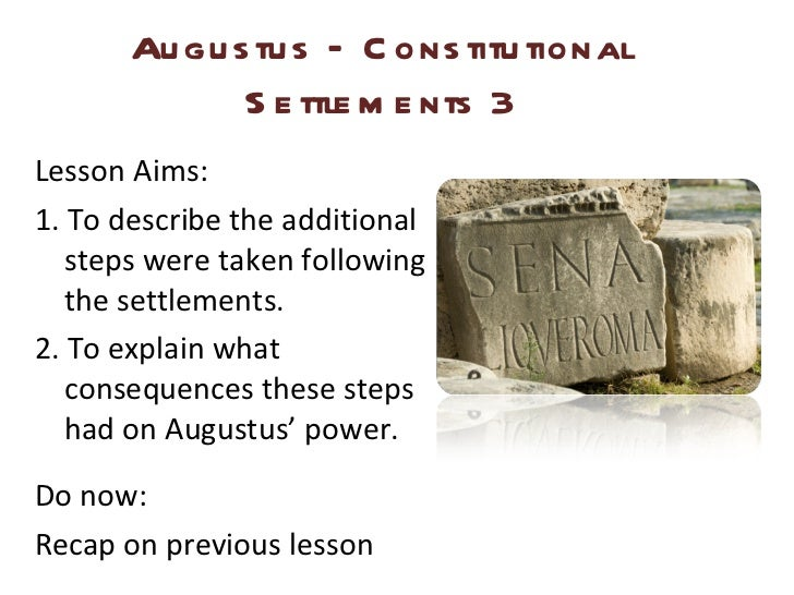 Augustus – Constitutional Settlements 3 <ul><li>Lesson Aims: </li></ul><ul><li>1. To describe the additional steps were ta...