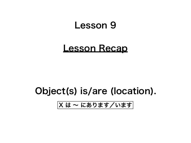 Lesson Recap Lesson 9 Object(s) is/are (location). X は ∼ にあります/います