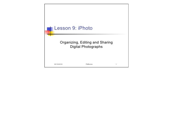 Lesson 9: iPhoto        Organizing, Editing and Sharing            Digital Photographs    05/19/2010           PMBurke    ...