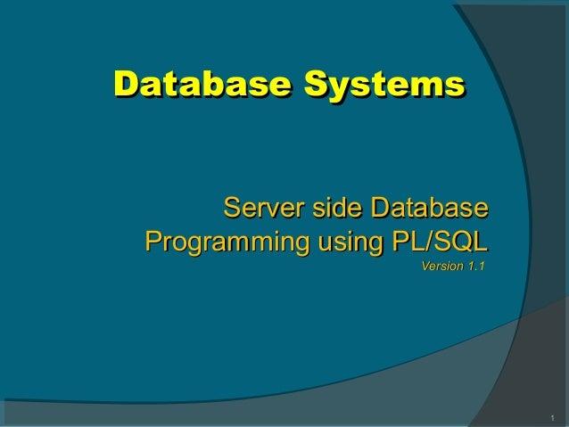 Database SystemsDatabase Systems 1 Server side DatabaseServer side Database Programming using PL/SQLProgramming using PL/S...