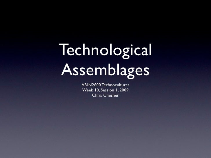 Technological Assemblages    ARIN2600 Technocultures    Week 10, Session 1, 2009        Chris Chesher