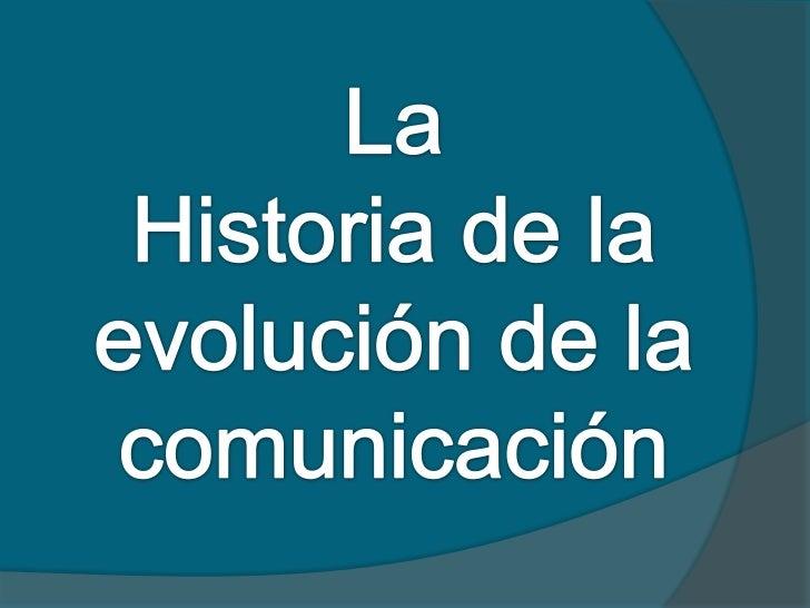 La<br />Historia de la evolución de la comunicación<br />