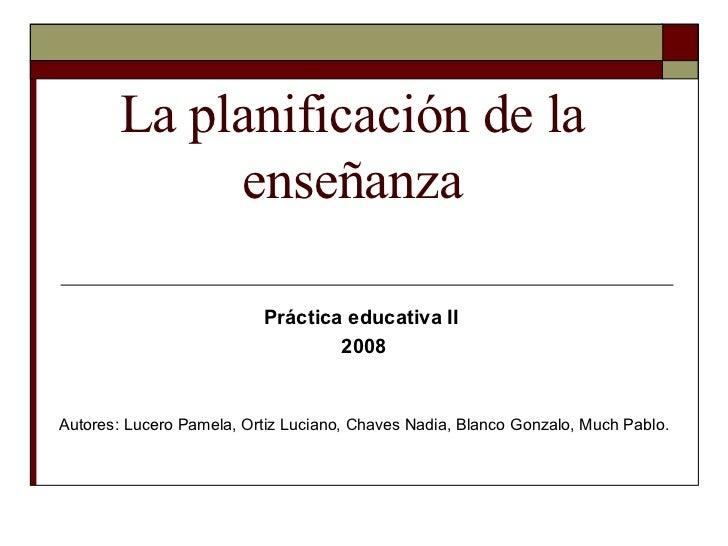 La planificación de la enseñanza Práctica educativa II  2008 Autores: Lucero Pamela, Ortiz Luciano, Chaves Nadia, Blanco G...