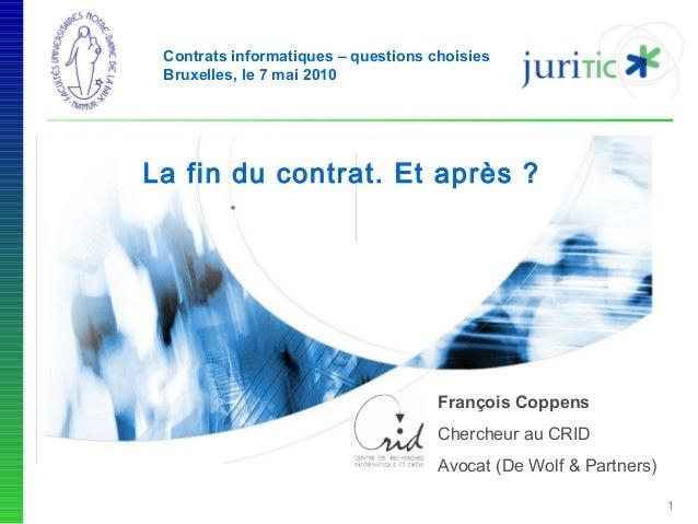 Contrats informatiques – questions choisies Bruxelles, le 7 mai 2010  La fin du contrat. Et après ?  François Coppens Cher...