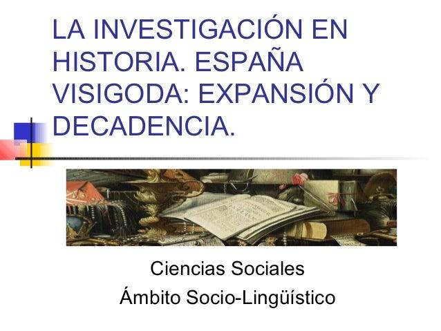LA INVESTIGACIÓN EN HISTORIA. ESPAÑA VISIGODA: EXPANSIÓN Y DECADENCIA.  Ciencias Sociales Ámbito Socio-Lingüístico