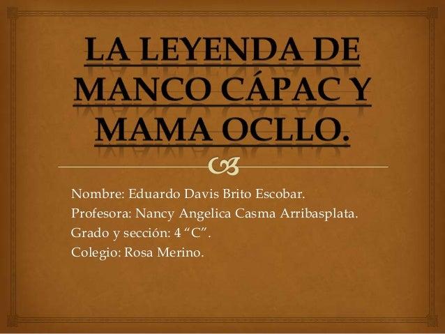 """Nombre: Eduardo Davis Brito Escobar. Profesora: Nancy Angelica Casma Arribasplata. Grado y sección: 4 """"C"""". Colegio: Rosa M..."""