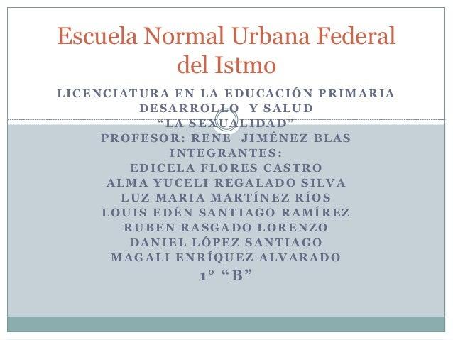 """Escuela Normal Urbana Federal del Istmo LICENCIATURA EN LA EDUCACIÓN PRIMARIA DESARROLLO Y SALUD """"LA SEXUALIDAD"""" PROFESOR:..."""