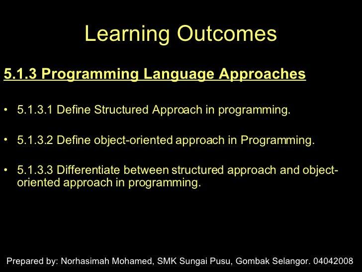 Learning Outcomes <ul><li>5.1.3 Programming Language Approaches </li></ul><ul><li>5.1.3.1 Define Structured Approach in pr...